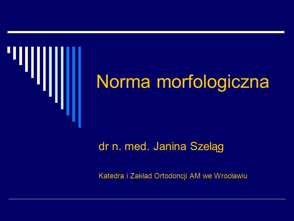 Norma morfologiczna dr n. med. Janina Szeląg Katedra i Zakład Ortodoncji AM we Wrocławiu