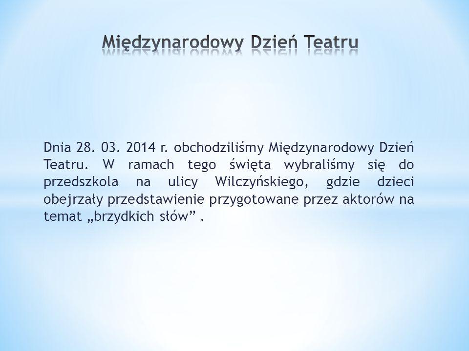 Dnia 28. 03. 2014 r. obchodziliśmy Międzynarodowy Dzień Teatru. W ramach tego święta wybraliśmy się do przedszkola na ulicy Wilczyńskiego, gdzie dziec