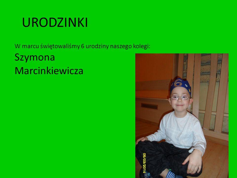 URODZINKI W marcu świętowaliśmy 6 urodziny naszego kolegi: Szymona Marcinkiewicza