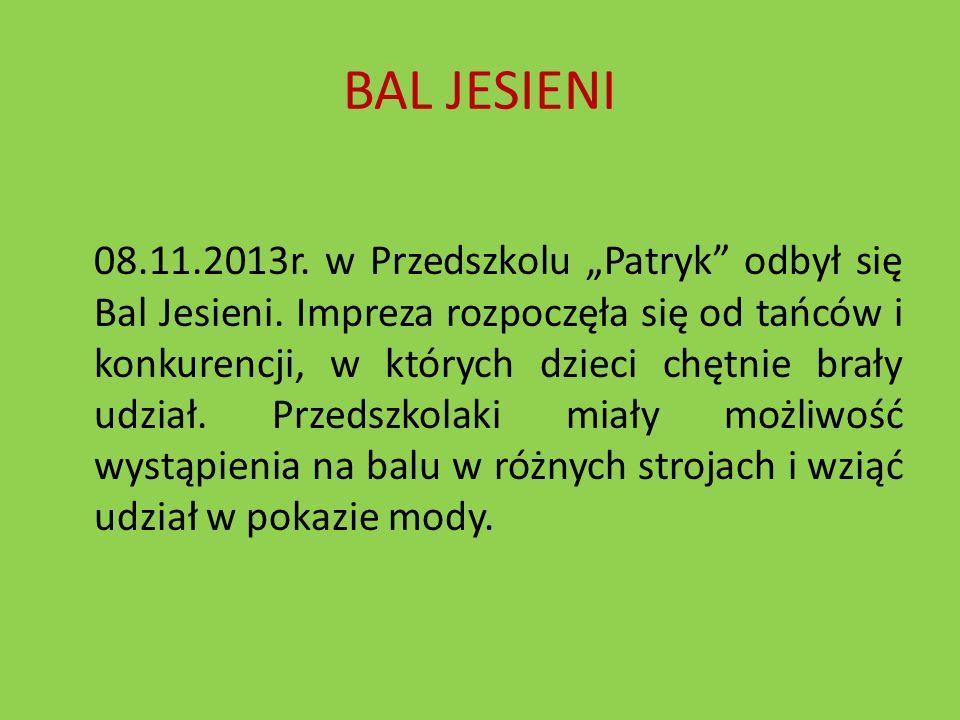 BAL JESIENI 08.11.2013r. w Przedszkolu Patryk odbył się Bal Jesieni. Impreza rozpoczęła się od tańców i konkurencji, w których dzieci chętnie brały ud