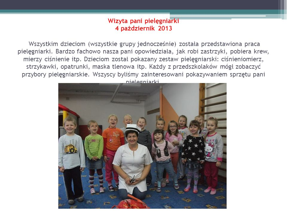 Wizyta pani pielęgniarki 4 październik 2013 Wszystkim dzieciom (wszystkie grupy jednocześnie) została przedstawiona praca pielęgniarki. Bardzo fachowo