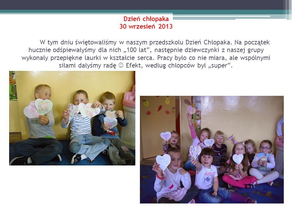 Dzień chłopaka 30 wrzesień 2013 W tym dniu świętowaliśmy w naszym przedszkolu Dzień Chłopaka. Na początek hucznie odśpiewałyśmy dla nich 100 lat, nast