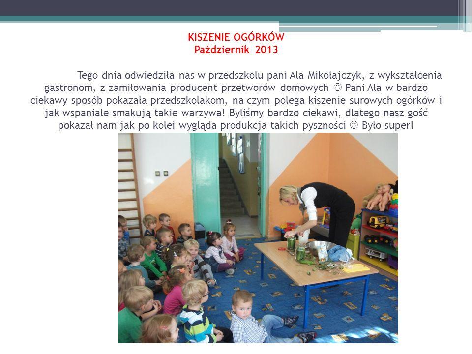 KISZENIE OGÓRKÓW Październik 2013 Tego dnia odwiedziła nas w przedszkolu pani Ala Mikołajczyk, z wykształcenia gastronom, z zamiłowania producent przetworów domowych Pani Ala w bardzo ciekawy sposób pokazała przedszkolakom, na czym polega kiszenie surowych ogórków i jak wspaniale smakują takie warzywa.