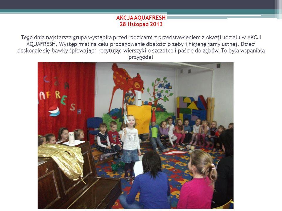 AKCJA AQUAFRESH 28 listopad 2013 Tego dnia najstarsza grupa wystąpiła przed rodzicami z przedstawieniem z okazji udziału w AKCJI AQUAFRESH.