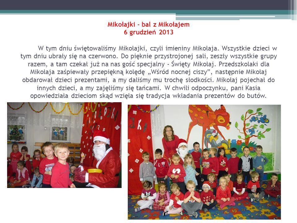 Mikołajki - bal z Mikołajem 6 grudzień 2013 W tym dniu świętowaliśmy Mikołajki, czyli imieniny Mikołaja. Wszystkie dzieci w tym dniu ubrały się na cze