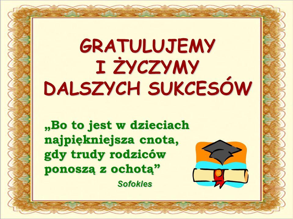 GRATULUJEMY I ŻYCZYMY DALSZYCH SUKCESÓW Bo to jest w dzieciach najpiękniejsza cnota, gdy trudy rodziców ponoszą z ochotą Sofokles