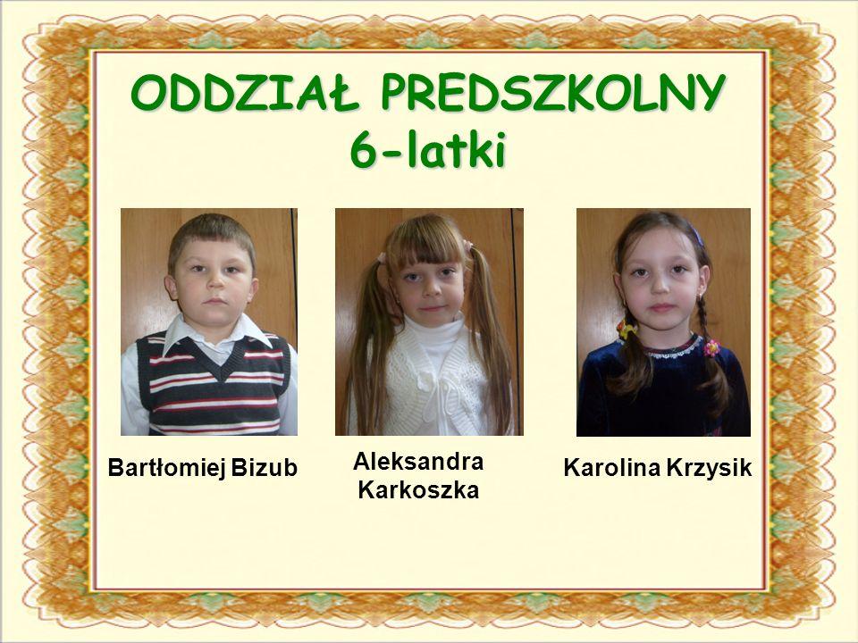 ODDZIAŁ PREDSZKOLNY 6-latki Bartłomiej Bizub Aleksandra Karkoszka Karolina Krzysik