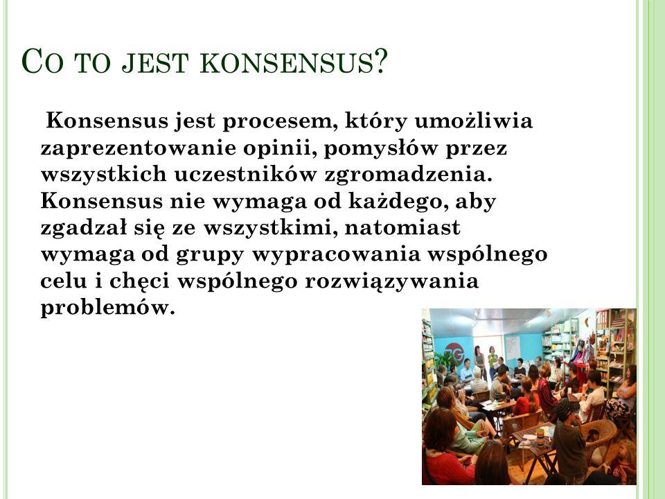 C O TO JEST KONSENSUS ? Konsensus jest procesem, który umożliwia zaprezentowanie opinii, pomysłów przez wszystkich uczestników zgromadzenia. Konsensus