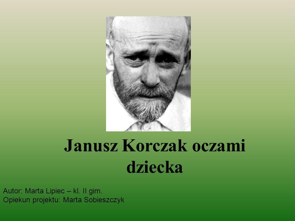 Janusz Korczak oczami dziecka Autor: Marta Lipiec – kl. II gim. Opiekun projektu: Marta Sobieszczyk