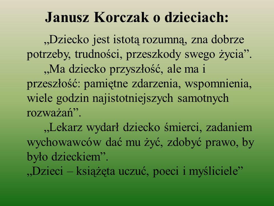 Janusz Korczak o dzieciach: Dziecko jest istotą rozumną, zna dobrze potrzeby, trudności, przeszkody swego życia. Ma dziecko przyszłość, ale ma i przes