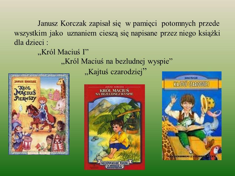 Janusz Korczak zapisał się w pamięci potomnych przede wszystkim jako uznaniem cieszą się napisane przez niego książki dla dzieci : Król Maciuś I Król