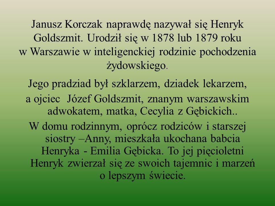 Janusz Korczak naprawdę nazywał się Henryk Goldszmit. Urodził się w 1878 lub 1879 roku w Warszawie w inteligenckiej rodzinie pochodzenia żydowskiego.