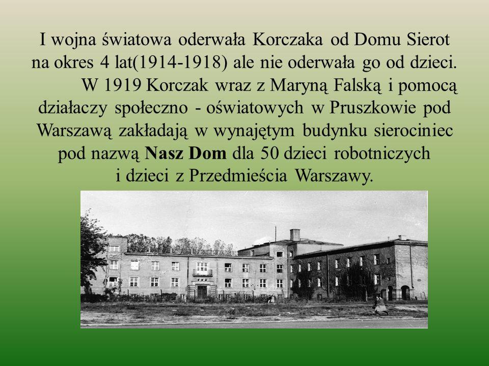 I wojna światowa oderwała Korczaka od Domu Sierot na okres 4 lat(1914-1918) ale nie oderwała go od dzieci. W 1919 Korczak wraz z Maryną Falską i pomoc