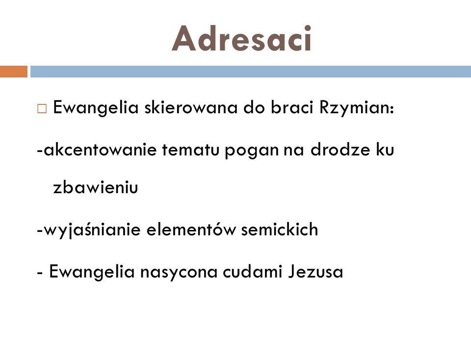 Adresaci Ewangelia skierowana do braci Rzymian: -akcentowanie tematu pogan na drodze ku zbawieniu -wyjaśnianie elementów semickich - Ewangelia nasycona cudami Jezusa