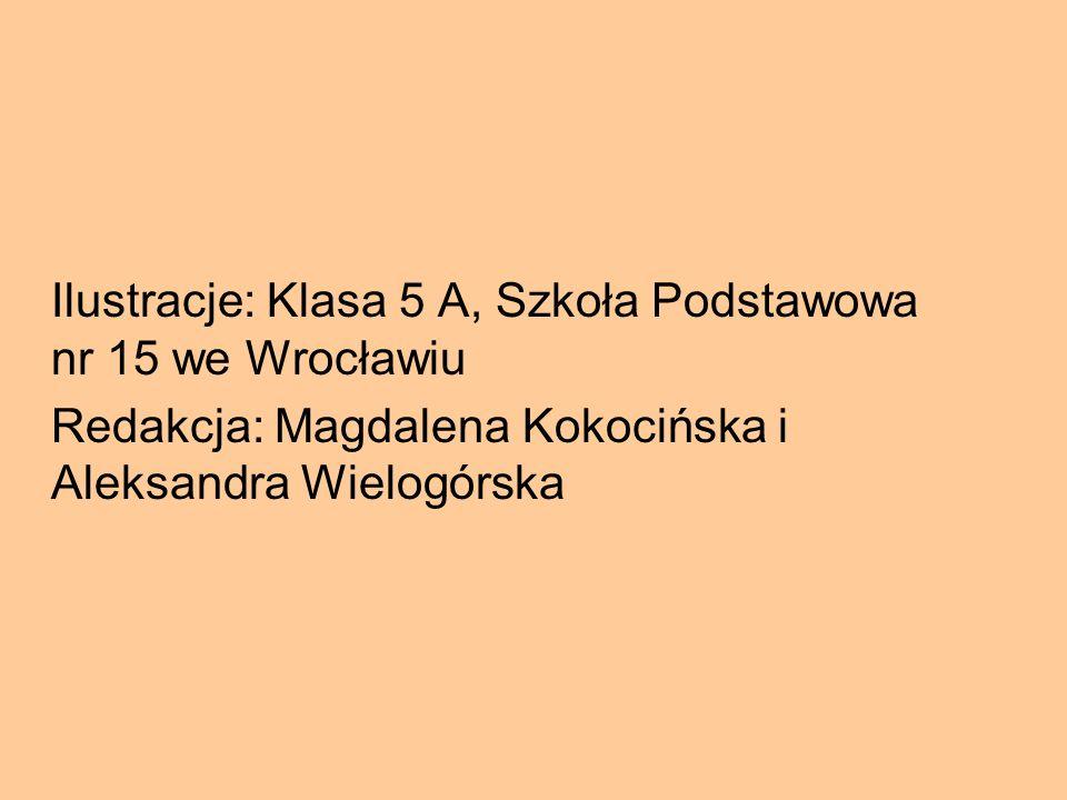 Ilustracje: Klasa 5 A, Szkoła Podstawowa nr 15 we Wrocławiu Redakcja: Magdalena Kokocińska i Aleksandra Wielogórska