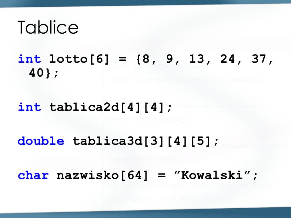 Tablice int lotto[6] = {8, 9, 13, 24, 37, 40}; int tablica2d[4][4]; double tablica3d[3][4][5]; char nazwisko[64] = Kowalski;