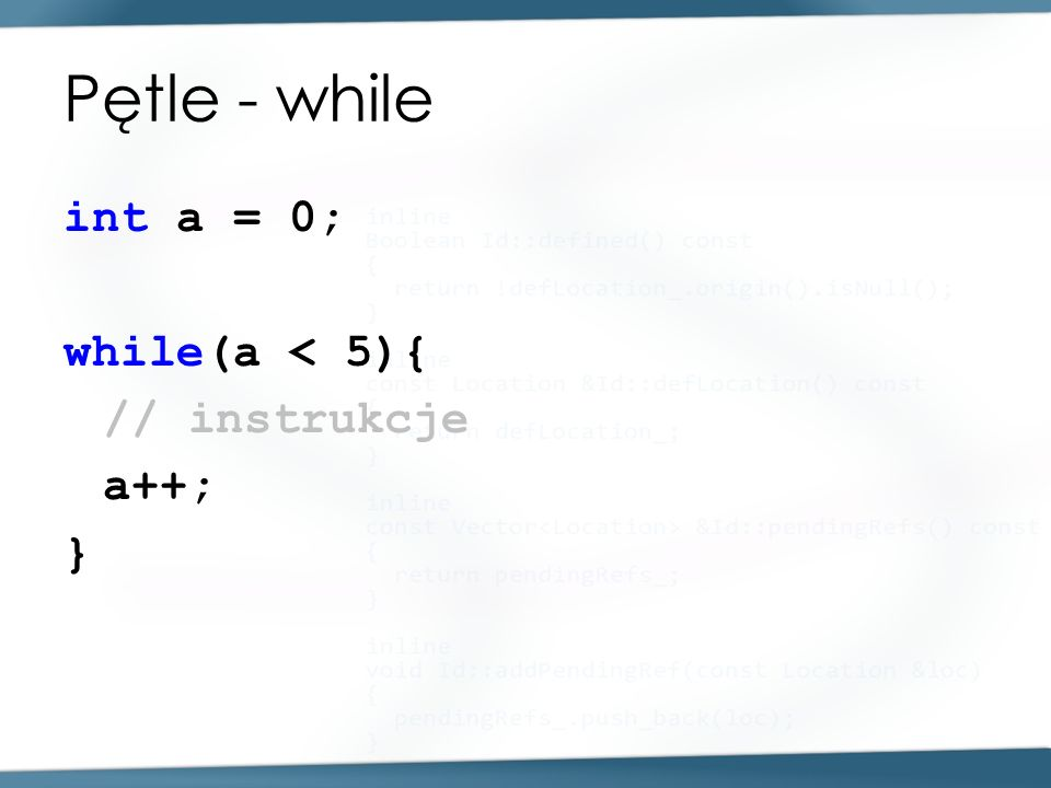 Pętle - while int a = 0; while(a < 5){ // instrukcje a++; }