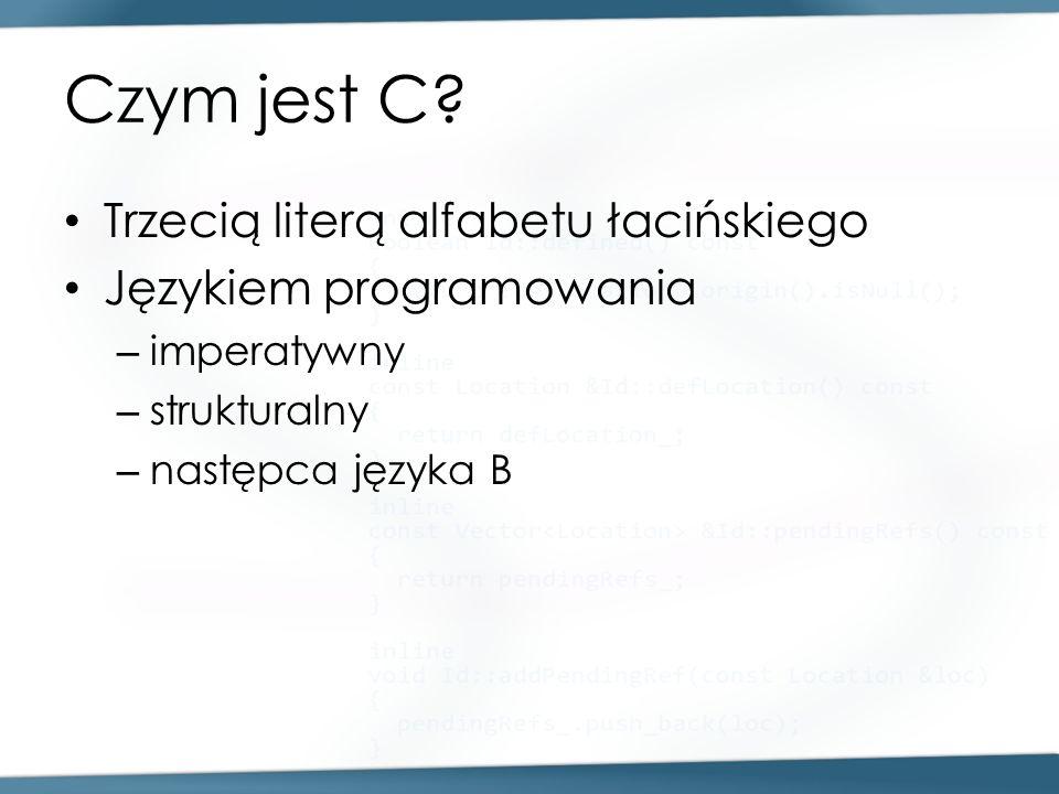 Czym jest C? Trzecią literą alfabetu łacińskiego Językiem programowania – imperatywny – strukturalny – następca języka B