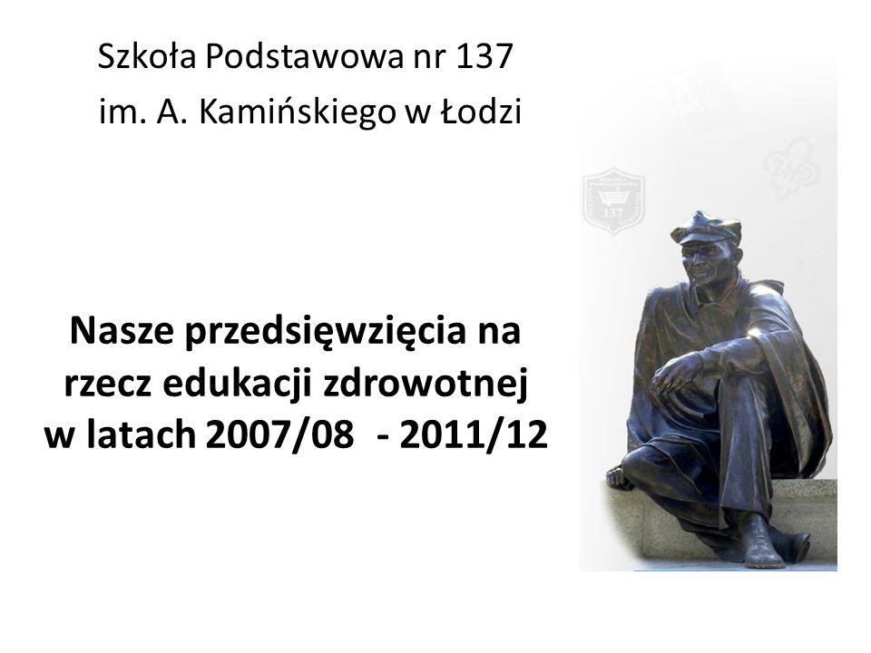 Nasze przedsięwzięcia na rzecz edukacji zdrowotnej w latach 2007/08 - 2011/12 Szkoła Podstawowa nr 137 im. A. Kamińskiego w Łodzi