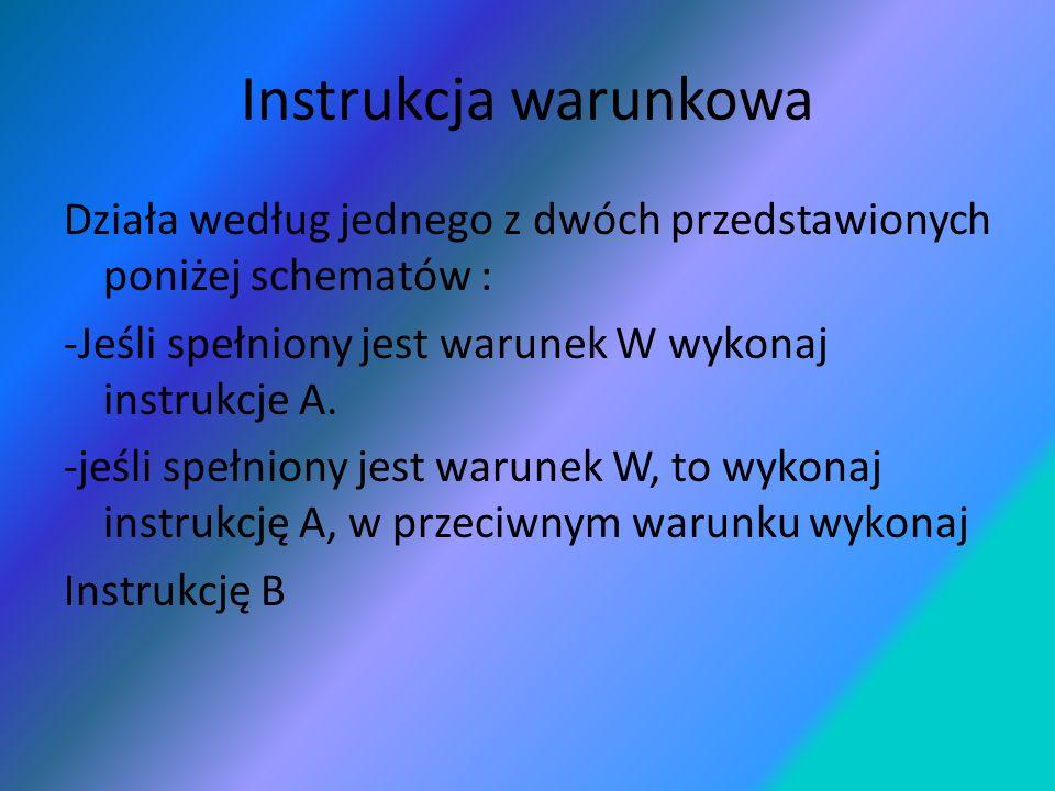 Instrukcja warunkowa Działa według jednego z dwóch przedstawionych poniżej schematów : -Jeśli spełniony jest warunek W wykonaj instrukcje A.