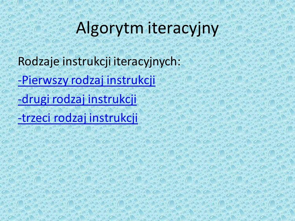 Algorytm iteracyjny Rodzaje instrukcji iteracyjnych: -Pierwszy rodzaj instrukcji -drugi rodzaj instrukcji -trzeci rodzaj instrukcji