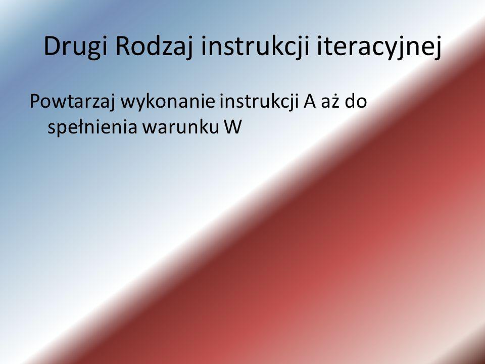 Drugi Rodzaj instrukcji iteracyjnej Powtarzaj wykonanie instrukcji A aż do spełnienia warunku W