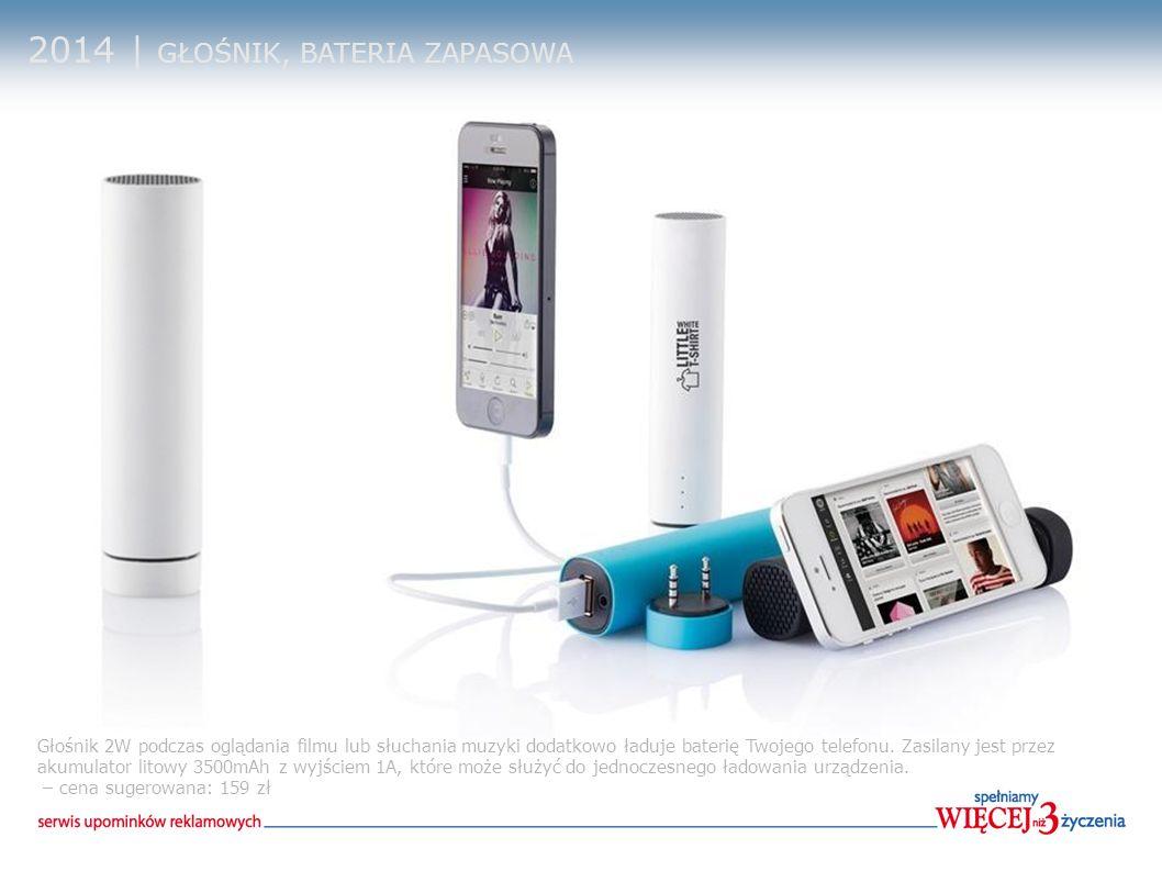 2014 | GŁOŚNIK, BATERIA ZAPASOWA Głośnik 2W podczas oglądania filmu lub słuchania muzyki dodatkowo ładuje baterię Twojego telefonu. Zasilany jest prze