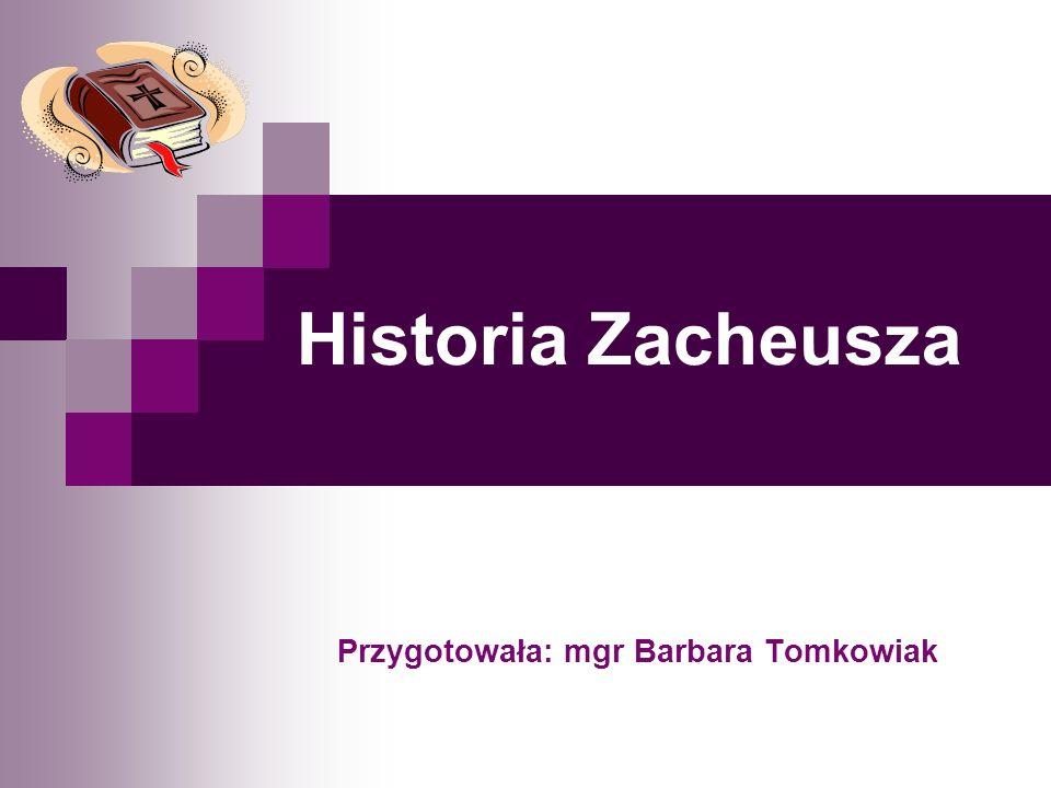 Historia Zacheusza Przygotowała: mgr Barbara Tomkowiak
