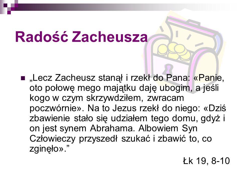 Radość Zacheusza Lecz Zacheusz stanął i rzekł do Pana: «Panie, oto połowę mego majątku daję ubogim, a jeśli kogo w czym skrzywdziłem, zwracam poczwórn