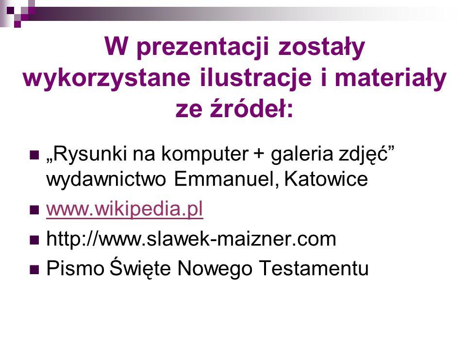 W prezentacji zostały wykorzystane ilustracje i materiały ze źródeł: Rysunki na komputer + galeria zdjęć wydawnictwo Emmanuel, Katowice www.wikipedia.