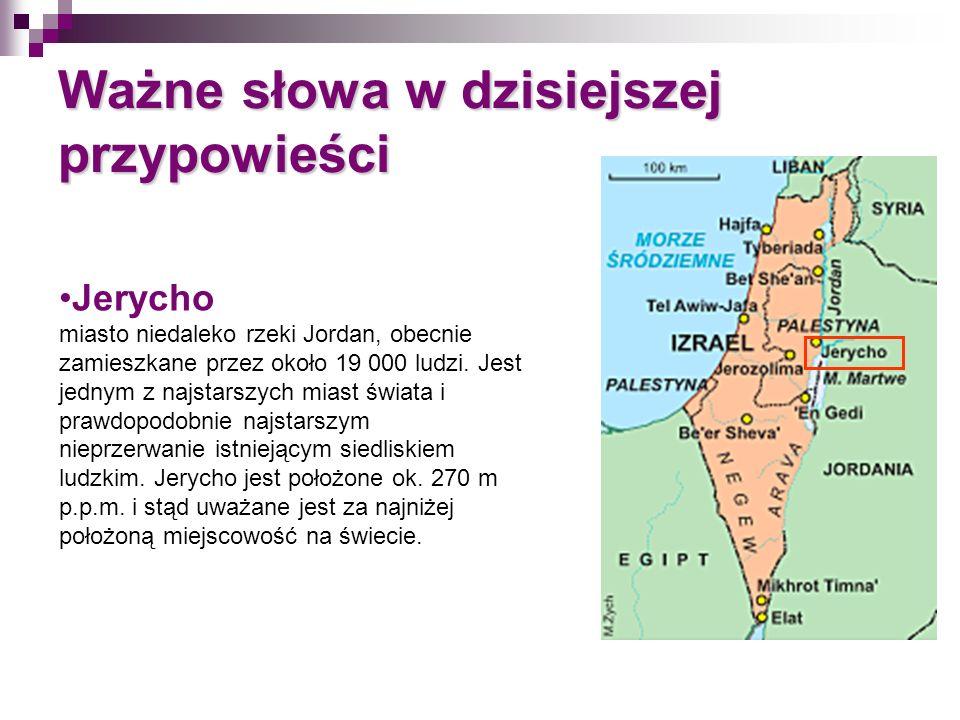 Ważne słowa w dzisiejszej przypowieści Jerycho miasto niedaleko rzeki Jordan, obecnie zamieszkane przez około 19 000 ludzi. Jest jednym z najstarszych