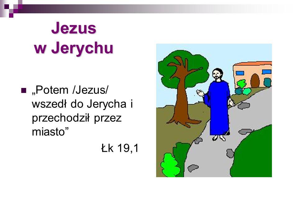 Jezus w Jerychu Potem /Jezus/ wszedł do Jerycha i przechodził przez miasto Łk 19,1
