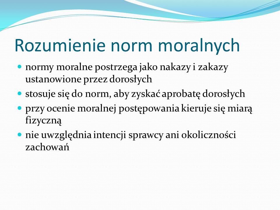Rozumienie norm moralnych normy moralne postrzega jako nakazy i zakazy ustanowione przez dorosłych stosuje się do norm, aby zyskać aprobatę dorosłych