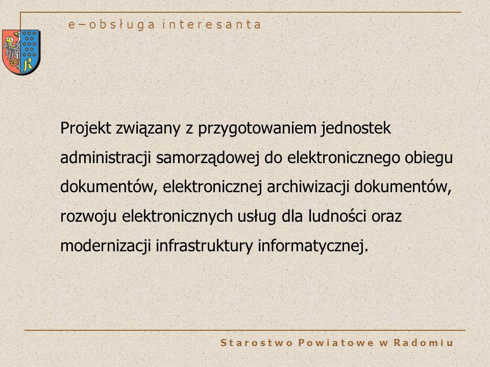 e – o b s ł u g a i n t e r e s a n t a S t a r o s t w o P o w i a t o w e w R a d o m i u Projekt związany z przygotowaniem jednostek administracji samorządowej do elektronicznego obiegu dokumentów, elektronicznej archiwizacji dokumentów, rozwoju elektronicznych usług dla ludności oraz modernizacji infrastruktury informatycznej.
