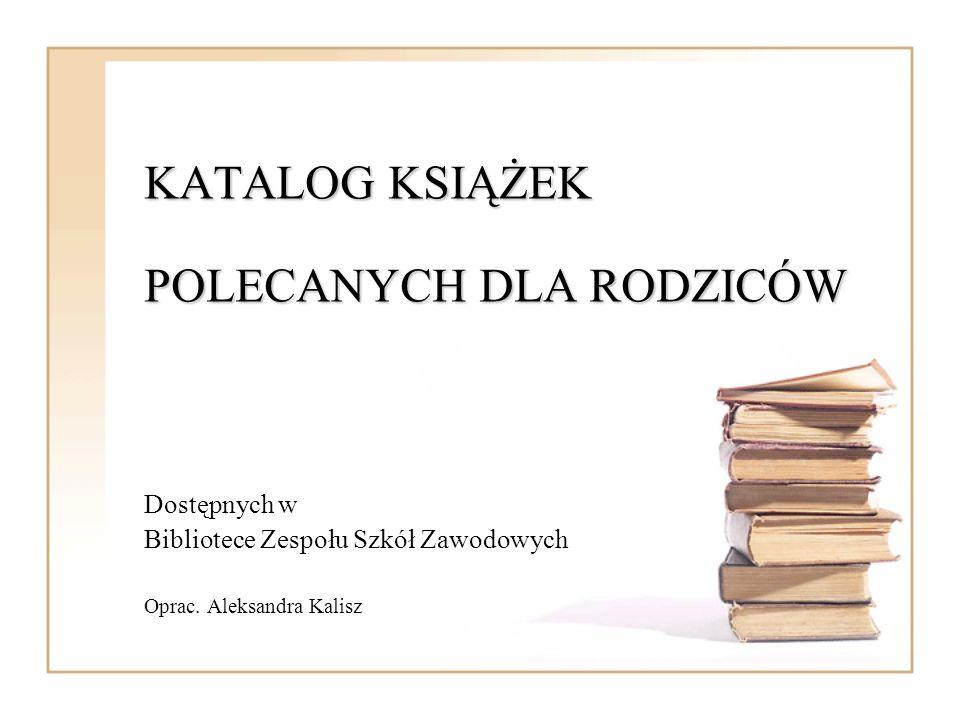 KATALOG KSIĄŻEK POLECANYCH DLA RODZICÓW Dostępnych w Bibliotece Zespołu Szkół Zawodowych Oprac. Aleksandra Kalisz