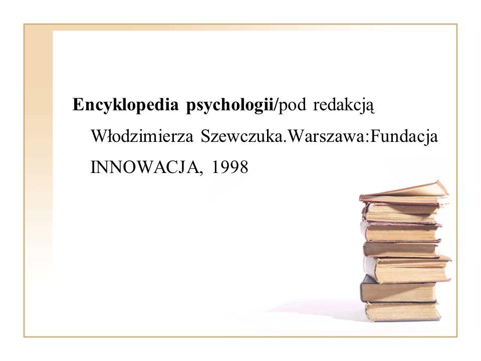 Encyklopedia psychologii/pod redakcją Włodzimierza Szewczuka.Warszawa:Fundacja INNOWACJA, 1998