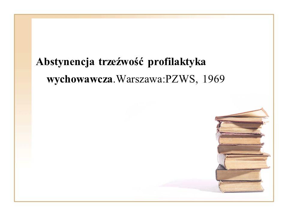 Abstynencja trzeźwość profilaktyka wychowawcza.Warszawa:PZWS, 1969