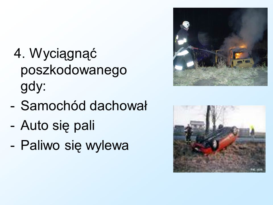 4. Wyciągnąć poszkodowanego gdy: -Samochód dachował -Auto się pali -Paliwo się wylewa