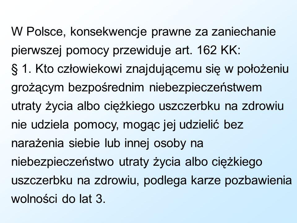 W Polsce, konsekwencje prawne za zaniechanie pierwszej pomocy przewiduje art. 162 KK: § 1. Kto człowiekowi znajdującemu się w położeniu grożącym bezpo