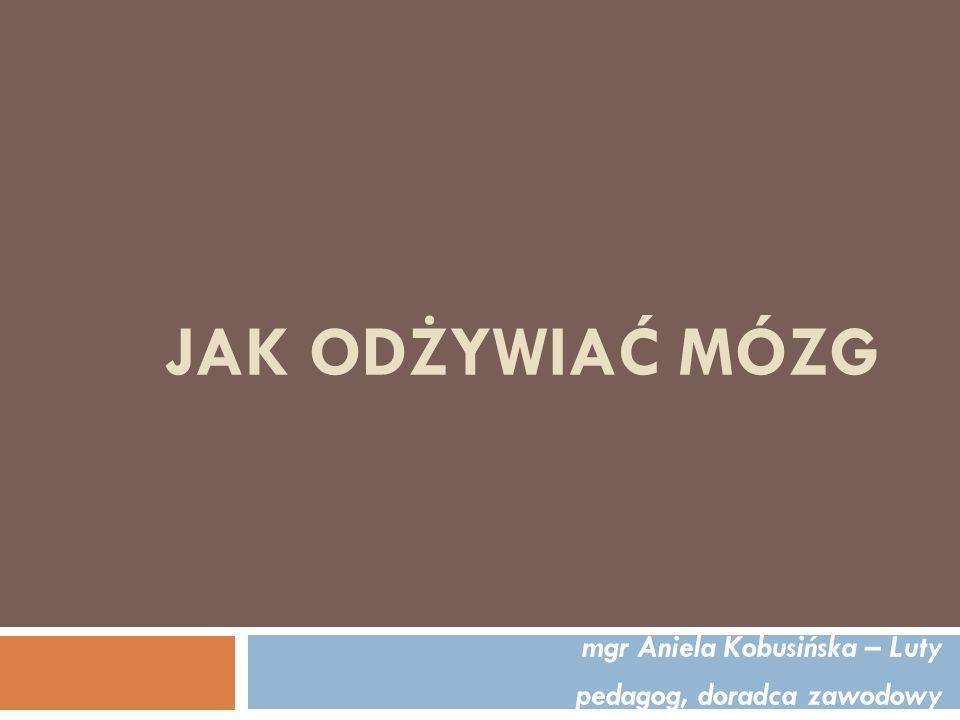 JAK ODŻYWIAĆ MÓZG mgr Aniela Kobusińska – Luty pedagog, doradca zawodowy