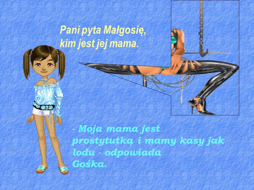 Pani pyta Małgosię, kim jest jej mama. - Moja mama jest prostytutką i mamy kasy jak lodu - odpowiada Gośka.
