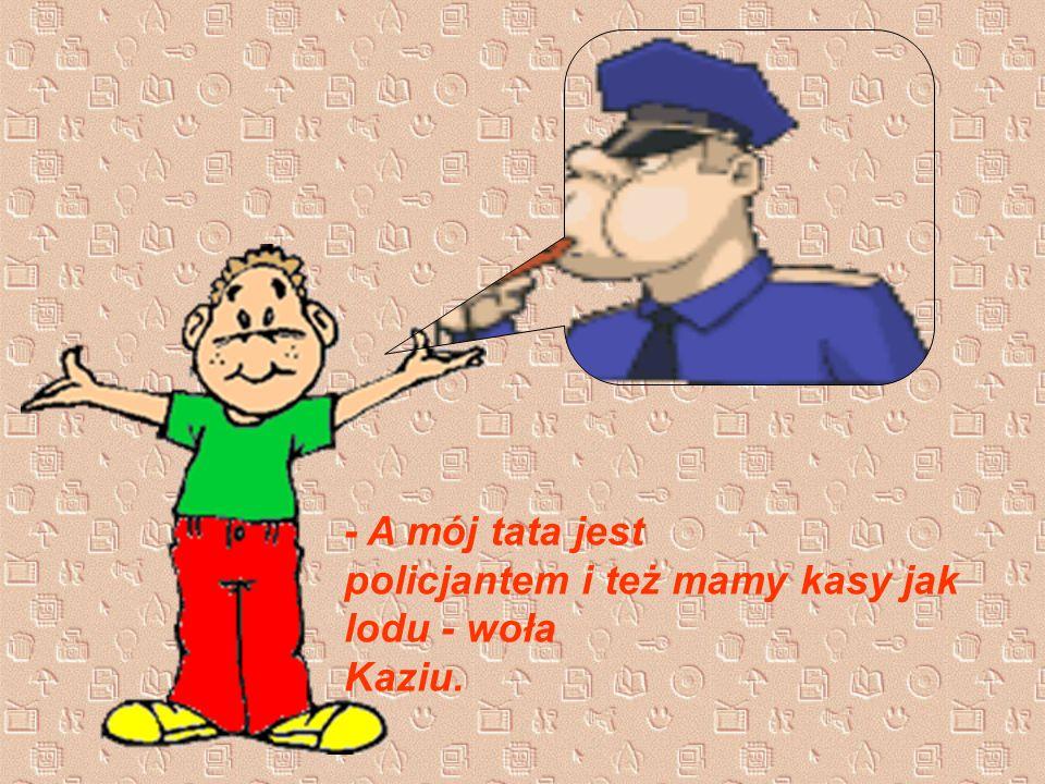 - A mój tata jest policjantem i też mamy kasy jak lodu - woła Kaziu.