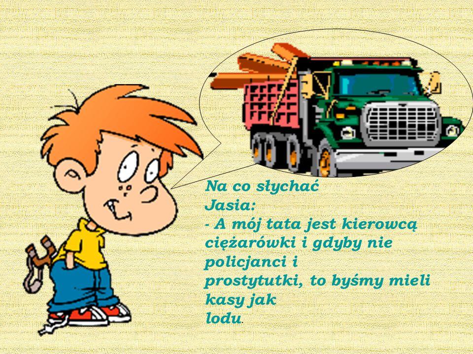 Na co słychać Jasia: - A mój tata jest kierowcą ciężarówki i gdyby nie policjanci i prostytutki, to byśmy mieli kasy jak lodu.