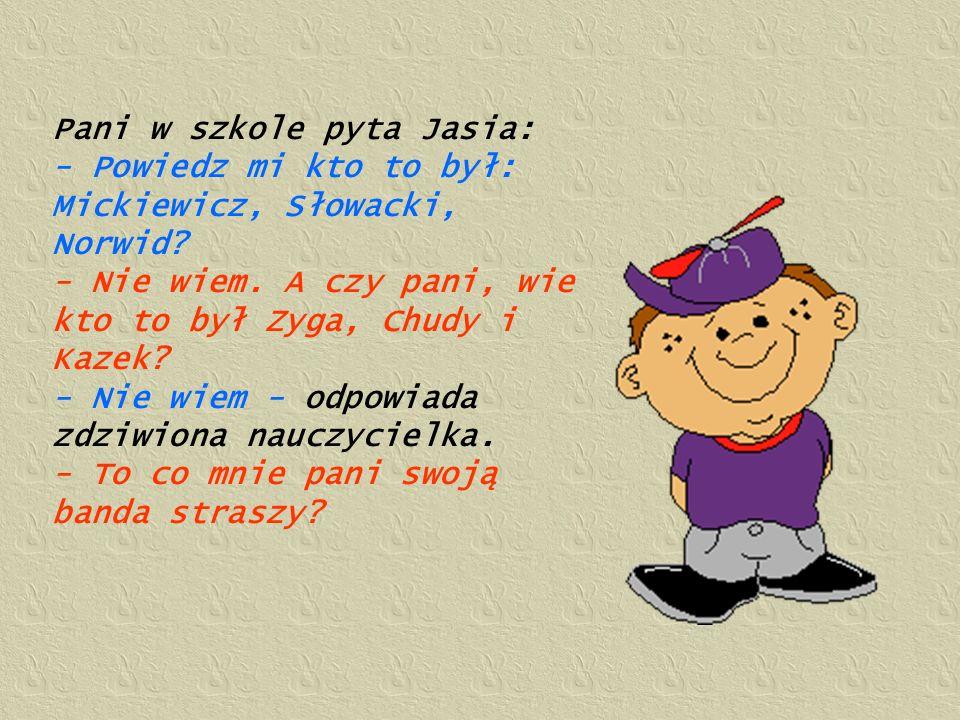 Pani w szkole pyta Jasia: - Powiedz mi kto to był: Mickiewicz, Słowacki, Norwid? - Nie wiem. A czy pani, wie kto to był Zyga, Chudy i Kazek? - Nie wie