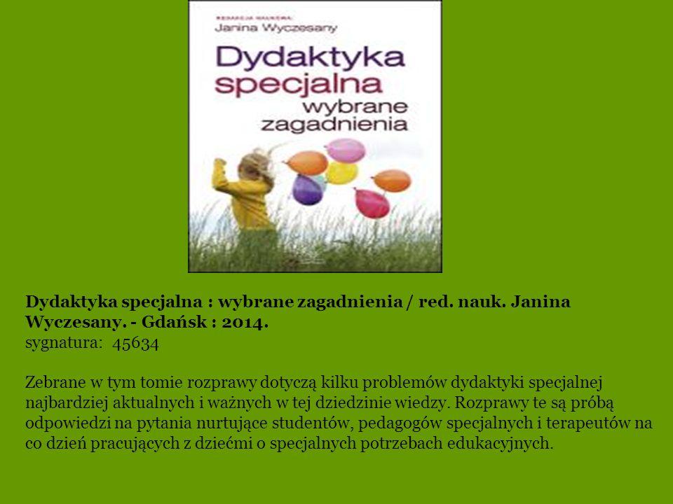 Dydaktyka specjalna : wybrane zagadnienia / red. nauk. Janina Wyczesany. - Gdańsk : 2014. sygnatura: 45634 Zebrane w tym tomie rozprawy dotyczą kilku