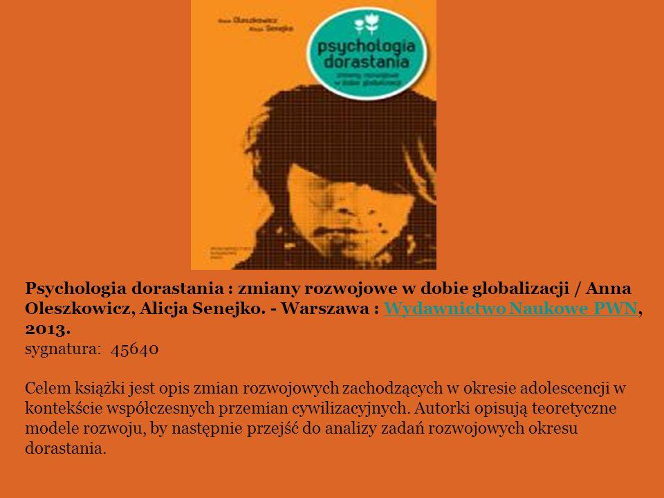 Psychologia dorastania : zmiany rozwojowe w dobie globalizacji / Anna Oleszkowicz, Alicja Senejko. - Warszawa : Wydawnictwo Naukowe PWN, 2013.Wydawnic