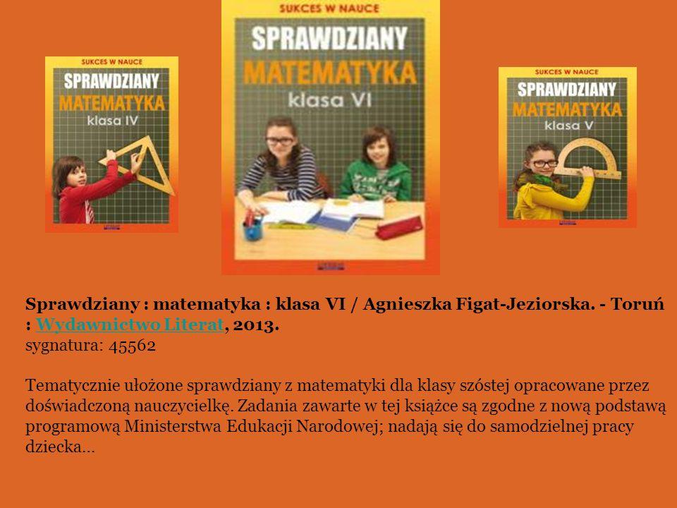 Sprawdziany : matematyka : klasa VI / Agnieszka Figat-Jeziorska. - Toruń : Wydawnictwo Literat, 2013.Wydawnictwo Literat sygnatura: 45562 Tematycznie