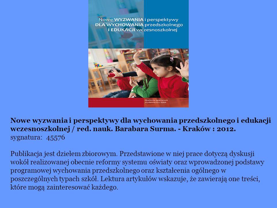 Nowe wyzwania i perspektywy dla wychowania przedszkolnego i edukacji wczesnoszkolnej / red. nauk. Barabara Surma. - Kraków : 2012. sygnatura: 45576 Pu