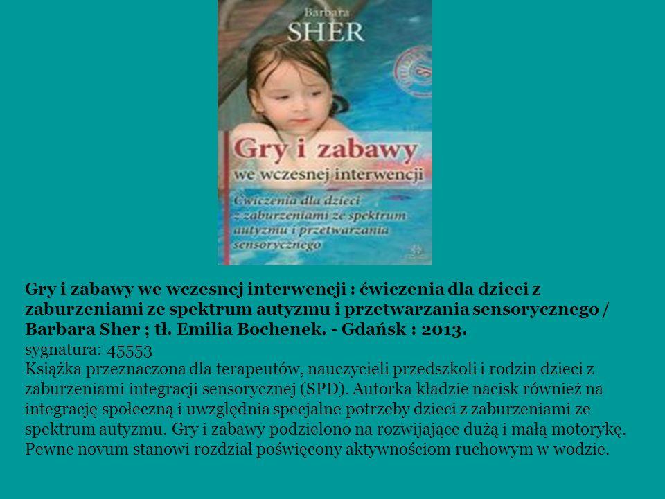 Gry i zabawy we wczesnej interwencji : ćwiczenia dla dzieci z zaburzeniami ze spektrum autyzmu i przetwarzania sensorycznego / Barbara Sher ; tł. Emil