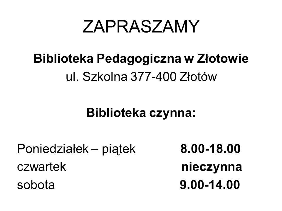ZAPRASZAMY Biblioteka Pedagogiczna w Złotowie ul. Szkolna 377-400 Złotów Biblioteka czynna: Poniedziałek – piątek 8.00-18.00 czwartek nieczynna sobota